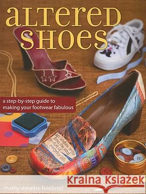 Altered Shoes: A Step-By-Step Guide to Making Your Footwear Fabulous Marty Stevens-Heebner 9781600611261