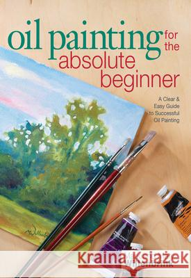Oil Painting for the Absolute Beginner: A Clear & Easy Guide to Successful Oil Painting [With DVD] Mark Willenbrink 9781600617843