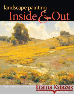 Landscape Painting Inside & Out: Capture the Vitality of Outdoor Painting in Your Studio with Oils Kevin MacPherson 9781600619083