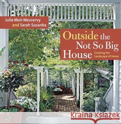 Outside the Not So Big House: Creating the Landscape of Home Julie Moir Messervy Sarah Susanka 9781600850202