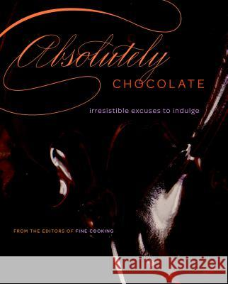 Absolutely Chocolate: Irresistible Excuses to Indulge Editors of Fine Cooking 9781600851339