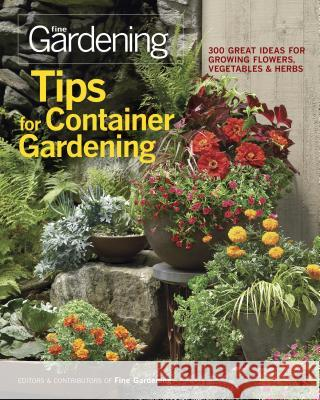 Tips for Container Gardening: 300 Great Ideas for Growing Flowers, Vegetables & Herbs Editors and Contributors of Fine Gardeni 9781600853401