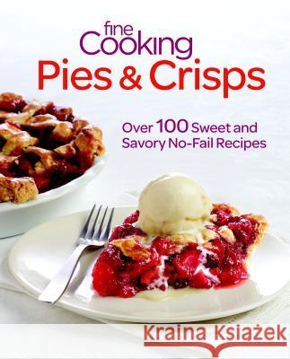 Fine Cooking Pies & Crisps: Over 100 Sweet and Savory No-Fail Recipes  9781600858260