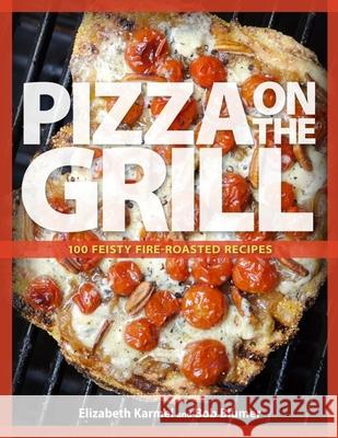 Pizza on the Grill: 100 Feisty Fire-Roasted Recipes for Pizza & More Elizabeth Karmel Bob Blumer 9781600858284