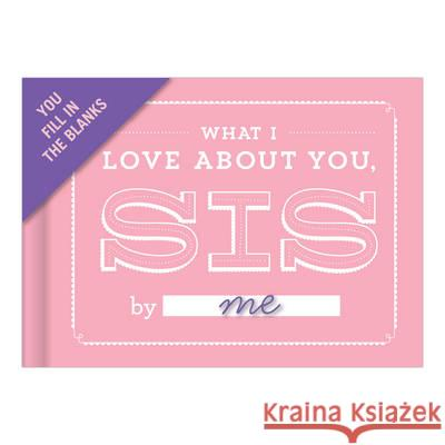 What I Love About You, Sis Fill-in-the-Blank Journal  Knock Knock 9781601067593