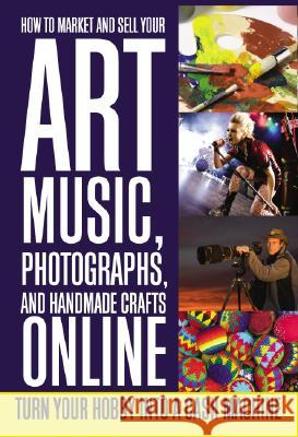 How to Market and Sell Your Art, Music, Photographs, and Handmade Crafts Online: Turn Your Hobby Into a Cash Machine Lee Rowley 9781601381460