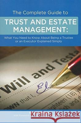 The Complete Guide to Trust and Estate Management: What You Need to Know about Being a Trustee or an Executor Explained Simply Gerald Shaw 9781601382016