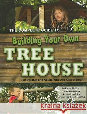 Complete Guide to Building Your Own Tree House : For Parents & Adults Who Are Kids at Heart Charles Wesley Orton 9781601382443