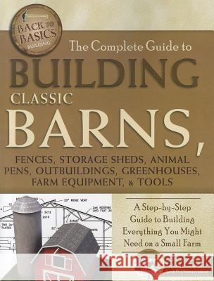 Complete Guide to Building Classic Barns, Fences, Storage Sheds, Animal Pens, Outbuildings, Greenhouses, Farm Equipment & Tools : A Step-by-Step Guide to Building Everything You Might Need on a Small   9781601383723