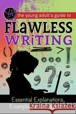 The Young Adult's Guide to Flawless Writing: Essential Explanations, Examples, and Exercises Atlantic Publishing Group Inc 9781601389817