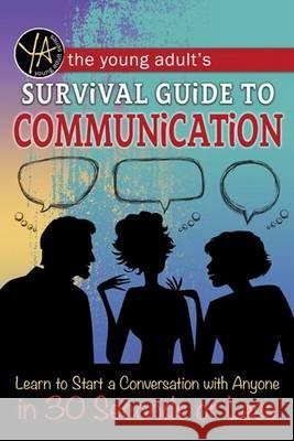 The Young Adult S Guide to Communication: Learn to Start a Conversation with Anyone in 30 Seconds or Less Douglas Brown Atlantic Publishing Group Inc 9781601389831