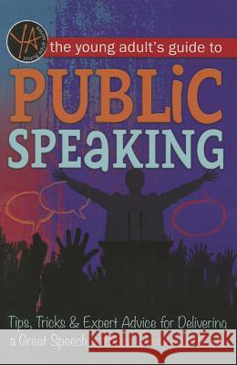 The Young Adult's Guide to Public Speaking: Tips, Tricks & Expert Advice for Delivering a Great Speech Without Being Nervous Atlantic Publishing Group Inc 9781601389848