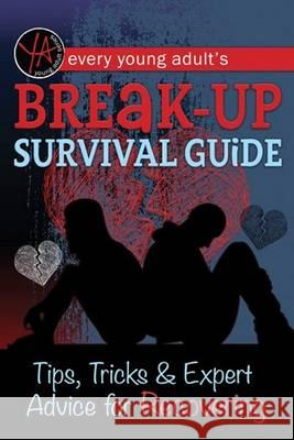 Every Young Adult's Breakup Survival Guide: Tips, Tricks & Expert Advice for Recovering Atlantic Publishing Group Inc 9781601389855