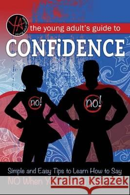 The Young Adult's Guide to Saying No: The Complete Guide to Building Confidence and Finding Your Assertive Voice Atlantic Publishing Group Inc 9781601389893