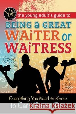 The Young Adult's Guide to Being a Great Waiter and Waitress: Everything You Need to Know to Earn Better Tips Atlantic Publishing Group Inc 9781601389916