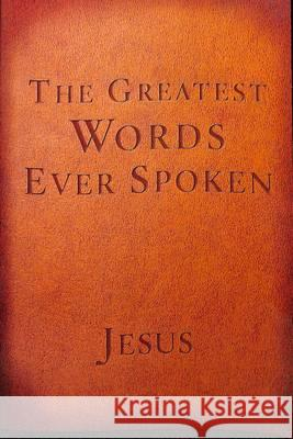 The Greatest Words Ever Spoken: Everything Jesus Said about You, Your Life, and Everything Else Steven K. Scott 9781601426673