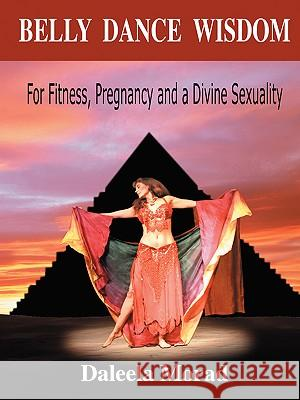 Belly Dance Wisdom: For Fitness, Pregnancy and a Divine Sexuality Daleela Morad 9781601450913