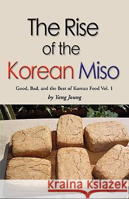 Rise of the Korean Miso: Good, Bad, and the Best of Korean Food - Volume #1 Yang Joung 9781601459596
