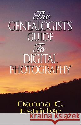 The Genealogist's Guide to Digital Photography Danna C. Estridge 9781601459602