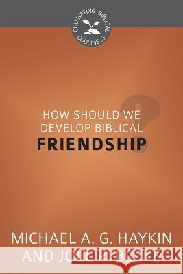 How Should We Develop Biblical Friendship?: Cultivating Biblical Godliness Series Michael Haykin 9781601783813