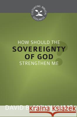 How Should the Sovereignty of God Strengthen Me? (Cultivating Biblical Godliness) David B. McWilliams 9781601786968