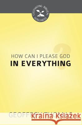 How Can I Aim to Please God in Everything? (Cultivating Biblical Godliness Series) Geoffrey Thomas 9781601786982