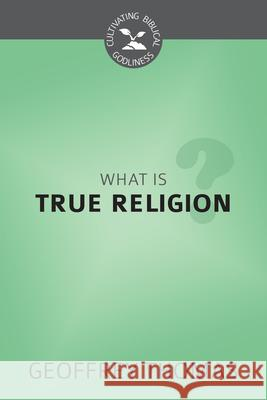 What Is True Religion? Geoffrey Thomas 9781601788184