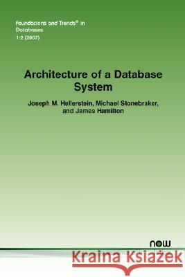 Architecture of a Database System Joseph M. Hellerstein Michael Stonebraker James Hamilton 9781601980786