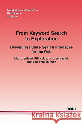 From Keyword Search to Exploration : Designing Future Search Interfaces for the Web Max L. Wilson Bill Kules M. C. Schraefel 9781601983060