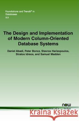 The Design and Implementation of Modern Column-Oriented Database Systems Daniel Abadi Peter Boncz Stavros Harizopoulos 9781601987549