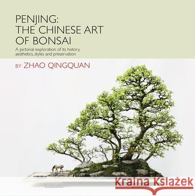 Penjing: The Chinese Art of Bonsai: A Pictorial Exploration of Its History, Aesthetics, Styles and Preservation Zhao Qingquan Huang Le Han Xuenian 9781602200098