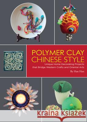 Polymer Clay Chinese Style: Unique Home Decorating Projects That Bridge Western Crafts and Oriental Arts Han Han Kitty Lau 9781602200227
