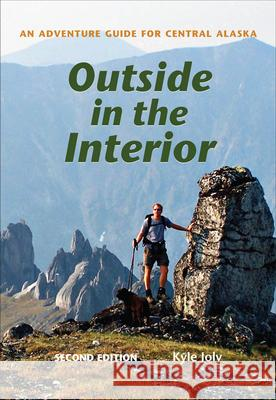 Outside in the Interior: An Adventure Guide for Central Alaska, Second Edition Kyle Joly 9781602232808