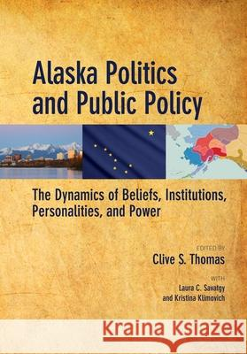 Alaska Politics and Public Policy: The Dynamics of Beliefs, Institutions, Personalities, and Power Clive Thomas Laura Savatgy Anthony Nakazawa 9781602232891
