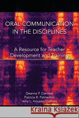 Oral Communication in the Disciplines: A Resource for Teacher Development and Training Deanna P Dannels Patricia R Palmerton Amy L Housley Gaffney 9781602358522 Parlor Press