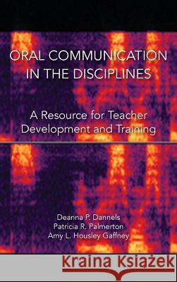Oral Communication in the Disciplines: A Resource for Teacher Development and Training Deanna P Dannels   9781602358539 Parlor Press