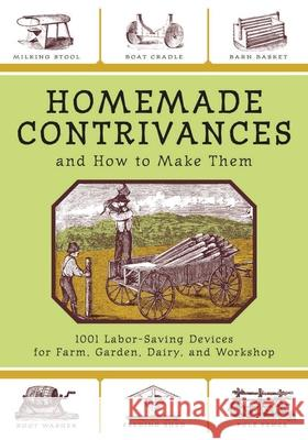 Homemade Contrivances: 1001 Labor-Saving Devices for Farm, Garden, Diary, and Workshop Skyhorse Publishing 9781602390188
