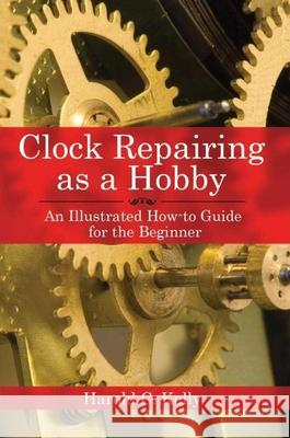 Clock Repairing as a Hobby: An Illustrated How-To Guide for the Beginner Harold C. Kelly 9781602391536