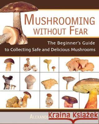 Mushrooming Without Fear: The Beginner's Guide to Collecting Safe and Delicious Mushrooms Alexander Schwab Monika Lehmann Roy Mantle 9781602391604