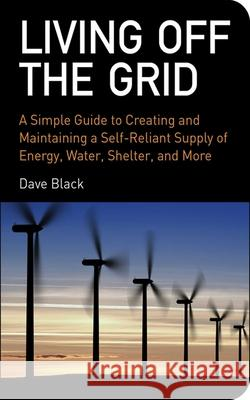 Living Off the Grid : A Simple Guide to Creating and Maintaining a Self-Reliant Supply of Energy, Water, Shelter, and More Dave Black 9781602393165