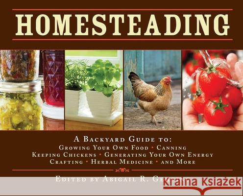 Homesteading : A Backyard Guide to Growing Your Own Food, Canning, Keeping Chickens, Generating Your Own Energy, Crafting, Herbal Medicine, and More Abigail R. Gehring 9781602397477