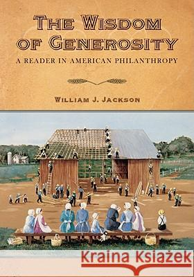The Wisdom of Generosity: A Reader in American Philanthropy William J. Jackson 9781602580596