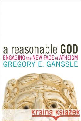 A Reasonable God: Engaging the New Face of Atheism Gregory E. Ganssle 9781602582415 Baylor University Press