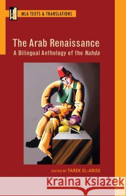 The Arab Renaissance: A Bilingual Anthology of the Nahda: A Bilingual Anthology of the Nahda Tarek El-Ariss 9781603293037