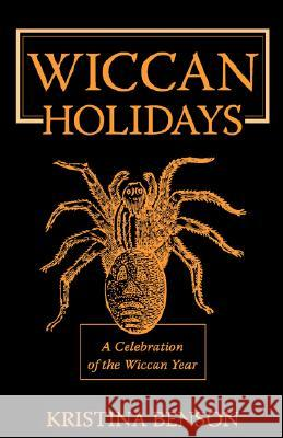 Wiccan Holidays - A Celebration of the Wiccan Year : 365 Days in the Witches Year Kristina Benson 9781603320320