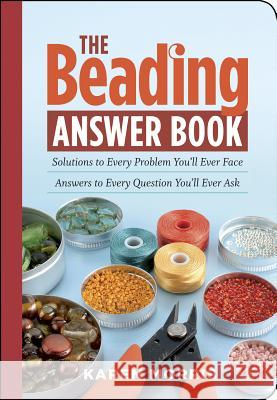 The Beading Answer Book: Solutions to Every Problem You'll Ever Face; Answers to Every Question You'll Ever Ask Karen Morris 9781603420341