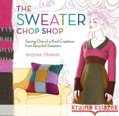The Sweater Chop Shop: Sewing One-Of-A-Kind Creations from Recycled Sweaters Crispina Ffrench 9781603421553