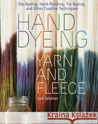 Hand Dyeing Yarn and Fleece: Dip-Dyeing, Hand-Painting, Tie-Dyeing, and Other Creative Techniques Gail Callahan 9781603424684