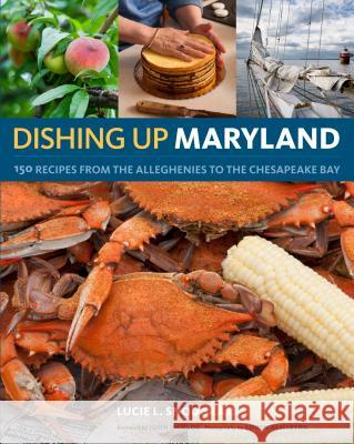 Dishing Up Maryland: 150 Recipes for the Freshest Flavors from the Alleghenies to the Chesapeake Bay Lucie Snodgrass 9781603425278