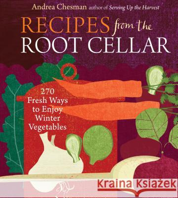 Recipes from the Root Cellar: 250 Fresh Ways to Enjoy Winter Vegetables Andrea Chesman 9781603425452